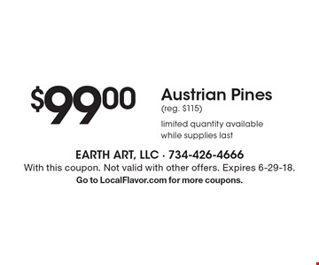 $99.00 Austrian Pines (reg. $115) limited quantity available while supplies last. With this coupon. Not valid with other offers. Expires 6-29-18.Go to LocalFlavor.com for more coupons.