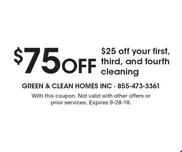 $75 Off - $25 off your first, third, and fourth cleaning. With this coupon. Not valid with other offers or prior services. Expires  9-28-18.