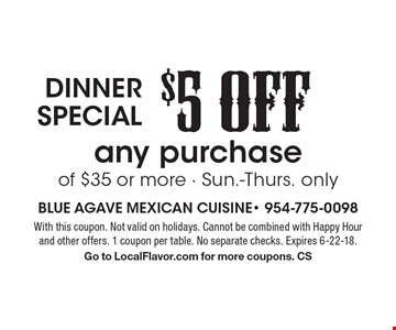 Dinner special - $5 OFF any purchase of $35 or more - Sun.-Thurs. only. With this coupon. Not valid on holidays. Cannot be combined with Happy Hour and other offers. 1 coupon per table. No separate checks. Expires 6-22-18. Go to LocalFlavor.com for more coupons. CS