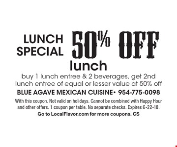 Lunch special - 50% OFF lunch. Buy 1 lunch entree & 2 beverages, get 2nd lunch entree of equal or lesser value at 50% off. With this coupon. Not valid on holidays. Cannot be combined with Happy Hour and other offers. 1 coupon per table. No separate checks. Expires 6-22-18. Go to LocalFlavor.com for more coupons. CS