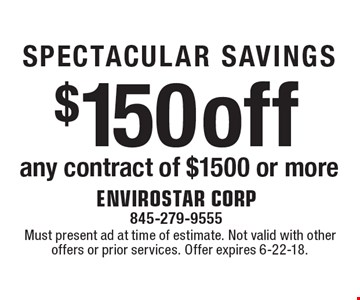 SPECTACULAR SAVINGS! $150 off any contract of $1500 or more. Must present ad at time of estimate. Not valid with other offers or prior services. Offer expires 6-22-18.