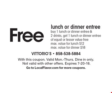 Free lunch or dinner entree buy 1 lunch or dinner entree & 2 drinks, get 1 lunch or dinner entree of equal or lesser value free max. value for lunch $12max. value for dinner $18. With this coupon. Valid Mon.-Thurs. Dine in only. Not valid with other offers. Expires 7-20-18. Go to LocalFlavor.com for more coupons.