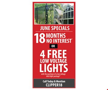 18 MONTHS NO INTEREST OR 4 FREE LOW VOLTAGE LIGHTS with the purchase of a low voltage deck light package. Ask your Project Consultant for more details on these promotions. Must apply for financing through sales consultant for 18 month deferred payments. Lighting special applies to low voltage light package only (not solar). Must purchase the transformer and all wire. Valid on new residential installations & new residential contracts only. Not valid on previous estimates or material only purchases. Not valid with other offers or prior purchases. Minimum square/linear footage applies. Offer expires 6/30/18. Promotions will be honored for all those who book an appointment before the end of June. Call Today & Mention Clipper18