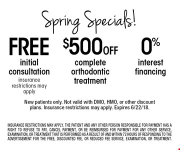 Spring Specials! 0 % interest financing. $500 Off complete orthodontic treatment. free initial consultation insurance restrictions may apply. . New patients only. Not valid with DMO, HMO, or other discount plans. Insurance restrictions may apply. Expires 6/22/18.INSURANCE RESTRICTIONS MAY APPLY. THE PATIENT AND ANY OTHER PERSON RESPONSIBLE FOR PAYMENT HAS A RIGHT TO REFUSE TO PAY, CANCEL PAYMENT, OR BE REIMBURSED FOR PAYMENT FOR ANY OTHER SERVICE, EXAMINATION, OR TREATMENT THAT IS PERFORMED AS A RESULT OF AND WITHIN 72 HOURS OF RESPONDING TO THE ADVERTISEMENT FOR THE FREE, DISCOUNTED FEE, OR REDUCED FEE SERVICE, EXAMINATION, OR TREATMENT.