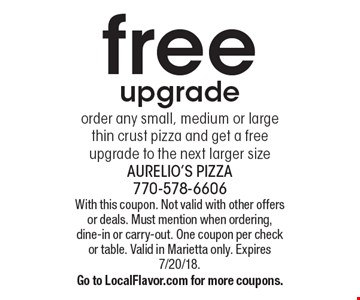 free upgrade order any small, medium or large thin crust pizza and get a free upgrade to the next larger size . With this coupon. Not valid with other offers or deals. Must mention when ordering, dine-in or carry-out. One coupon per check or table. Valid in Marietta only. Expires 7/20/18.Go to LocalFlavor.com for more coupons.