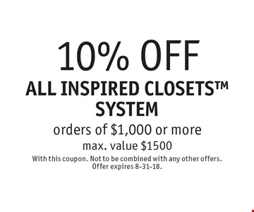 10% OFF ALL INSPIRED CLOSETS SYSTEM orders of $1,000 or more. Max. value $1500. With this coupon. Not to be combined with any other offers. Offer expires 8-31-18.