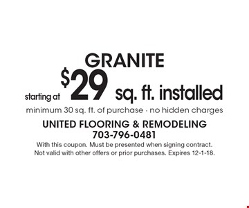 starting at $29 sq. ft. installed granite minimum 30 sq. ft. of purchase - no hidden charges. With this coupon. Must be presented when signing contract. Not valid with other offers or prior purchases. Expires 12-1-18.