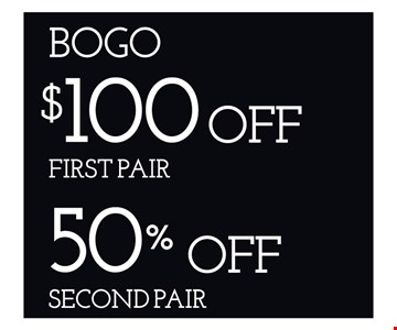 Buy One Get One $100 Off First Pair, 50% Off Second Pair. Offers cannot be combined with insurance or other offers. See store for details. Limited time offers.