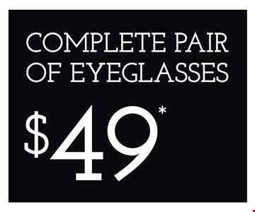 Complete Pair of Eyeglasses $49. *Frames from select group with single-vision lenses. Offers cannot be combined with insurance or other offers. See store for details. Limited time offers.