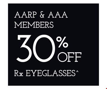AARP & AAA Members 30% Off Rx Eyeglasses. ^On purchase of complete pair of prescription eyeglasses. Offers cannot be combined with insurance or other offers. See store for details. Limited time offers.
