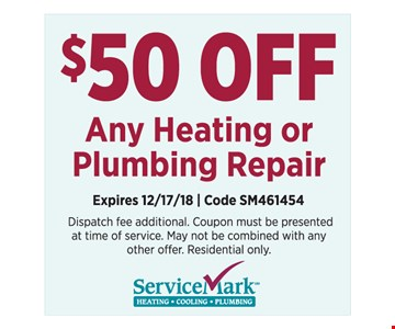 $50 off any Heating or Plumbing Repair. Dispatch fee additional. Coupon must be presented at time of service. May not be combined with any other offer. Residential only. Expires 12/17/18. Code SM461454