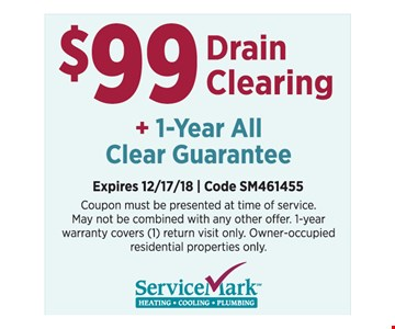 $99 Drain Clearing + 1-Year All Clear Guarantee. Coupon must be presented at time of service. May not be combined with any other offer. 1-year warranty covers (1) return visit only. Owner-occupied residential properties only. Expires 12/17/18. Code SM461455