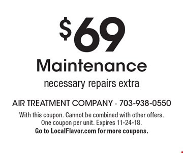 $69 Maintenance necessary repairs extra. With this coupon. Cannot be combined with other offers. One coupon per unit. Expires 11-24-18. Go to LocalFlavor.com for more coupons.