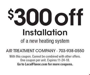 $300 off Installation of a new heating system. With this coupon. Cannot be combined with other offers. One coupon per unit. Expires 11-24-18. Go to LocalFlavor.com for more coupons.