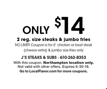 ONLY $14 2 reg. size steaks & jumbo fries. NO LIMIT! Coupon is for 6