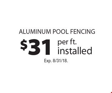 $31 per ft. installed aluminum pool fencing. Exp. 8/31/18.