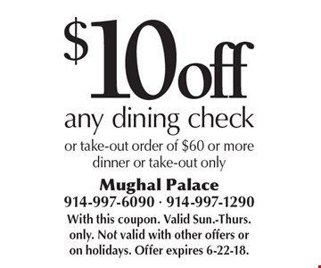 $10 off any dining check or take-out order of $60 or more. Dinner or take-out only. With this coupon. Valid Sun.-Thurs. only. Not valid with other offers or on holidays. Offer expires 6-22-18.
