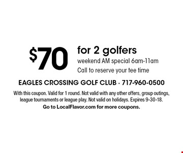 $70 for 2 golfers. Weekend AM special 6am-11am. Call to reserve your tee time. With this coupon. Valid for 1 round. Not valid with any other offers, group outings, league tournaments or league play. Not valid on holidays. Expires 9-30-18. Go to LocalFlavor.com for more coupons.