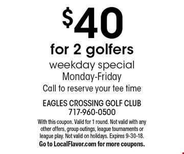 $40 for 2 golfers. Weekday special Monday-Friday. Call to reserve your tee time. With this coupon. Valid for 1 round. Not valid with any other offers, group outings, league tournaments or league play. Not valid on holidays. Expires 9-30-18. Go to LocalFlavor.com for more coupons.