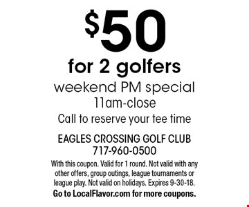 $50 for 2 golfers. Weekend PM special 11am-close. Call to reserve your tee time. With this coupon. Valid for 1 round. Not valid with any other offers, group outings, league tournaments or league play. Not valid on holidays. Expires 9-30-18. Go to LocalFlavor.com for more coupons.