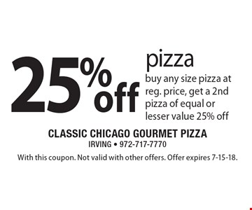 25% off pizza. Buy any size pizza at reg. price, get a 2nd pizza of equal or lesser value 25% off. With this coupon. Not valid with other offers. Offer expires 7-15-18.