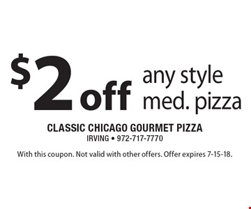 $2 off any style med. pizza. With this coupon. Not valid with other offers. Offer expires 7-15-18.