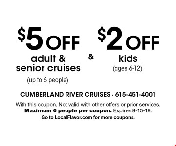 $2 OFF kids (ages 6-12). $5 OFF adult & senior cruises (up to 6 people). With this coupon. Not valid with other offers or prior services. Maximum 6 people per coupon. Expires 8-15-18. Go to LocalFlavor.com for more coupons.