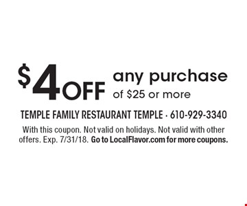 $4 Off any purchase of $25 or more. With this coupon. Not valid on holidays. Not valid with other offers. Exp. 7/31/18. Go to LocalFlavor.com for more coupons.