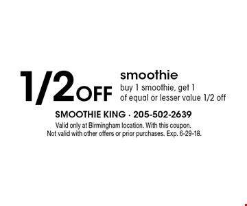 1/2 Off smoothie. Buy 1 smoothie, get 1 of equal or lesser value 1/2 off. Valid only at Birmingham location. With this coupon. Not valid with other offers or prior purchases. Exp. 6-29-18.