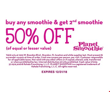 50% Off smoothie. Buy any smoothie & get 2nd smoothie 50% off (of equal or lesser value).  Valid only at 1923 W. Brandon Blvd., Brandon, FL location and while supplies last. Must present & surrender coupon at time of order. Limit one coupon per person, per visit. Customer responsible for all applicable taxes . Not valid with any other offers or if copied, altered, sold, transferred or where prohibited by law. Internet distribution strictly prohibited. Cash value 1/100¢. 37.0519_ ©2018 Kahala Franchising, L.L.C. Planet Smoothie is a registered trademark of Kahala Franchising, L.L.C. All rights reserved. Expires 12/31/18.