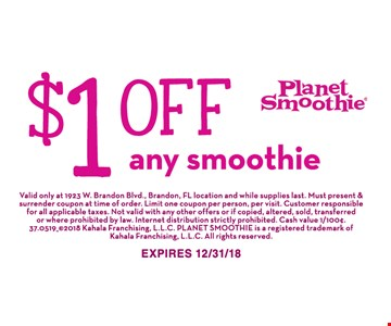 $1 off any smoothie. Valid only at 1923 W. Brandon Blvd., Brandon, FL location and while supplies last. Must present & surrender coupon at time of order. Limit one coupon per person, per visit. Customer responsible for all applicable taxes . Not valid with any other offers or if copied, altered, sold, transferred or where prohibited by law. Internet distribution strictly prohibited. Cash value 1/100¢. 37.0519_ ©2018 Kahala Franchising, L.L.C. Planet Smoothie is a registered trademark of Kahala Franchising, L.L.C. All rights reserved. Expires 12/31/18.