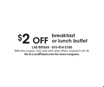 $2 Off breakfast or lunch buffet. With this coupon. Not valid with other offers. Expires 6-29-18. Go to LocalFlavor.com for more coupons.