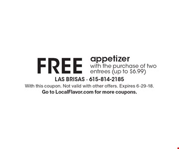Free appetizer with the purchase of two entrees (up to $6.99). With this coupon. Not valid with other offers. Expires 6-29-18. Go to LocalFlavor.com for more coupons.