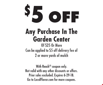 $5 off any purchase in the garden center of $25 or more. Can be applied to $5 off delivery fee of 2 or more yards of mulch. With Reach coupon only. Not valid with any other discounts or offers. Prior sales excluded. Expires 6-29-18. Go to LocalFlavor.com for more coupons.