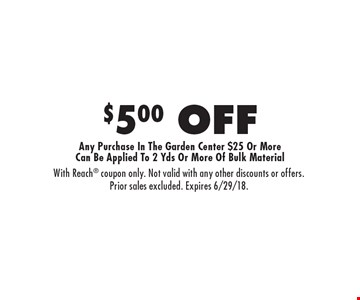 $5.00 OFF Any Purchase In The Garden Center $25 Or More Can Be Applied To 2 Yds Or More Of Bulk Material . With Reach coupon only. Not valid with any other discounts or offers. Prior sales excluded. Expires 6/29/18.