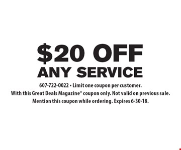 $20 off any service. 607-722-0022. Limit one coupon per customer. With this Great Deals Magazine coupon only. Not valid on previous sale. Mention this coupon while ordering. Expires 6-30-18.