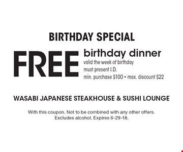 Birthday Special FREE birthday dinner. Valid the week of birthday, must present I.D. min. purchase $100, max. discount $22. With this coupon. Not to be combined with any other offers. Excludes alcohol. Expires 6-29-18.