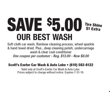 SAVE $5.00 Our Best Wash Tire Shine $1 ExtraSoft cloth car wash, Rainbow cleaning process, wheel sparkle & hand towel dried. Plus...deep cleaning polish, undercarriage wash & clear coat conditioner One coupon per customer - Reg. $13.00 - Now $8.00 . Valid only at Scott's Exeter Car Wash & Auto Lube. Prices subject to change without notice. Expires 7-31-18.