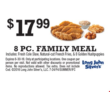 $17.99 8 PC. FAMILY MEALIncludes: Fresh Cole Slaw, Natural-cut French Fries, & 8 Golden Hushpuppies. Expires 6-30-18. Only at participating locations. One coupon per person per visit. Not valid with other discounts or promotional items. No reproductions allowed. Tax extra. Does not include Cod. 2016 Long John Silver's, LLC. 7-24/F4/SUMMER/IFC