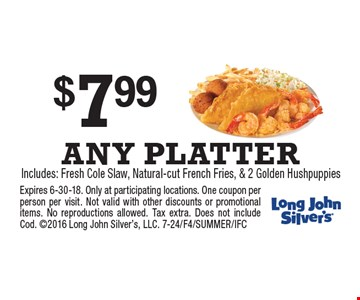 $7.99 ANY PLATTERIncludes: Fresh Cole Slaw, Natural-cut French Fries, & 2 Golden Hushpuppies. Expires 6-30-18. Only at participating locations. One coupon per person per visit. Not valid with other discounts or promotional items. No reproductions allowed. Tax extra. Does not include Cod. 2016 Long John Silver's, LLC. 7-24/F4/SUMMER/IFC