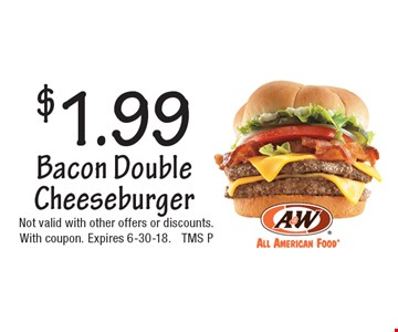 $1.99 Bacon Double Cheeseburger. Not valid with other offers or discounts.With coupon. Expires 6-30-18. TMS P