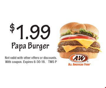 $1.99 Papa Burger. Not valid with other offers or discounts. With coupon. Expires 6-30-18. TMS P