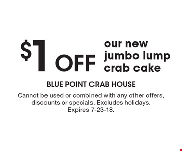 $1 Off our new jumbo lump crab cake. Cannot be used or combined with any other offers, discounts or specials. Excludes holidays. Expires 7-23-18.
