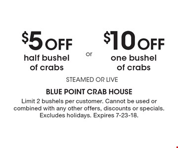 $5 Off half bushel of crabs. $10 Off one bushel of crabs. STEAMED OR LIVE. Limit 2 bushels per customer. Cannot be used or combined with any other offers, discounts or specials. Excludes holidays. Expires 7-23-18.