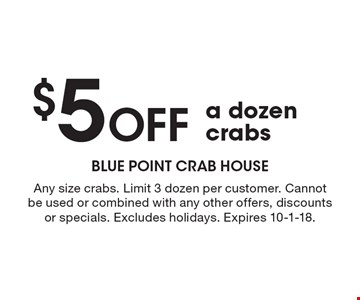 $5 Off a dozen crabs. Any size crabs. Limit 3 dozen per customer. Cannot be used or combined with any other offers, discounts or specials. Excludes holidays. Expires 10-1-18.