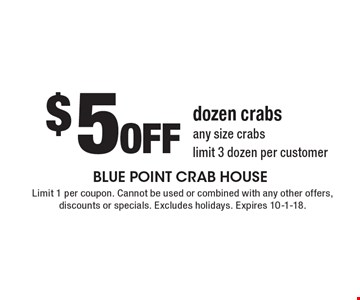 $5 Off dozen crabs any size crabs. Limit 3 dozen per customer. Limit 1 per coupon. Cannot be used or combined with any other offers, discounts or specials. Excludes holidays. Expires 10-1-18.