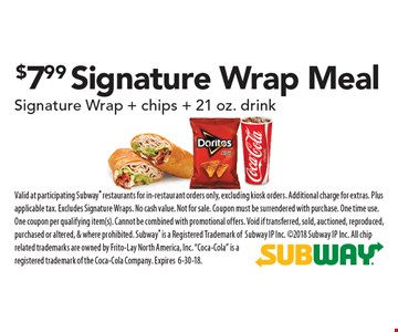 $7.99 Signature Wrap Meal: Signature Wrap + chips + 21 oz. drink. Valid at participating Subway restaurants for in-restaurant orders only, excluding kiosk orders. Additional charge for extras. Plus applicable tax. Excludes Signature Wraps. No cash value. Not for sale. Coupon must be surrendered with purchase. One time use. One coupon per qualifying item(s). Cannot be combined with promotional offers. Void if transferred, sold, auctioned, reproduced, purchased or altered, & where prohibited. Subway is a Registered Trademark ofSubway IP Inc. 2018 Subway IP Inc. All chip related trademarks are owned by Frito-Lay North America, Inc.