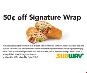 50¢ off Signature Wrap. Valid at participating Subway restaurants for in-restaurant orders only, excluding kiosk orders. Additional charge for extras. Plus applicable tax. No cash value. Not for sale. Coupon must be surrendered with purchase. One time use. One coupon per qualifying item(s). Cannot be combined with promotional offers. Void if transferred, sold, auctioned, reproduced, purchased or altered, & where prohibited. Subway is a Registered Trademark ofSubway IP Inc. 2018 Subway IP Inc. Expires 6-30-18.