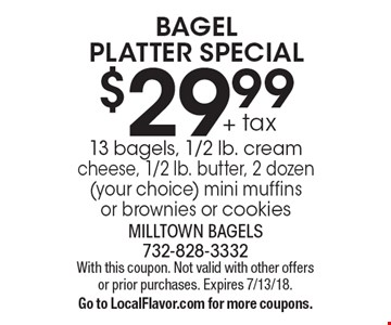 BAGEL PLATTER SPECIAL $29.99 + tax 13 bagels, 1/2 lb. cream cheese, 1/2 lb. butter, 2 dozen (your choice) mini muffins or brownies or cookies . With this coupon. Not valid with other offers or prior purchases. Expires 7/13/18.Go to LocalFlavor.com for more coupons.