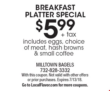 BREAKFAST PLATTER SPECIAL $5.99 + tax includes eggs, choice of meat, hash browns & small coffee. With this coupon. Not valid with other offers or prior purchases. Expires 7/13/18.Go to LocalFlavor.com for more coupons.
